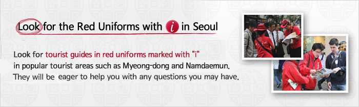 Look for the Red Uniforms with 'i' in Seoul. Look for tourist guides in red uniforms marked with i in popular tourist areas such as Myeong-dong and Namdaemun.They will be eager to help you with any questions you may have.